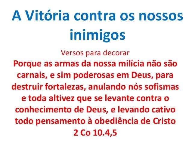 A Vitória contra os nossos inimigos Versos para decorar Porque as armas da nossa milícia não são carnais, e sim poderosas ...