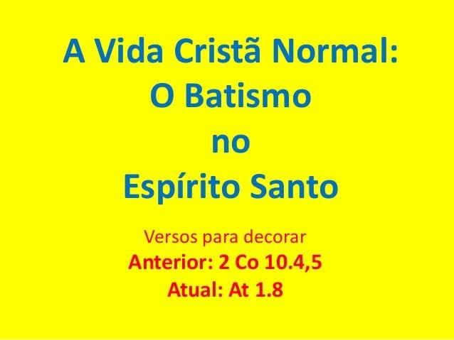 A Vida Cristã Normal: O Batismo no Espírito Santo Versos para decorar Anterior: 2 Co 10.4,5 Atual: At 1.8