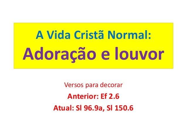 A Vida Cristã Normal: Adoração e louvor Versos para decorar Anterior: Ef 2.6 Atual: Sl 96.9a, Sl 150.6