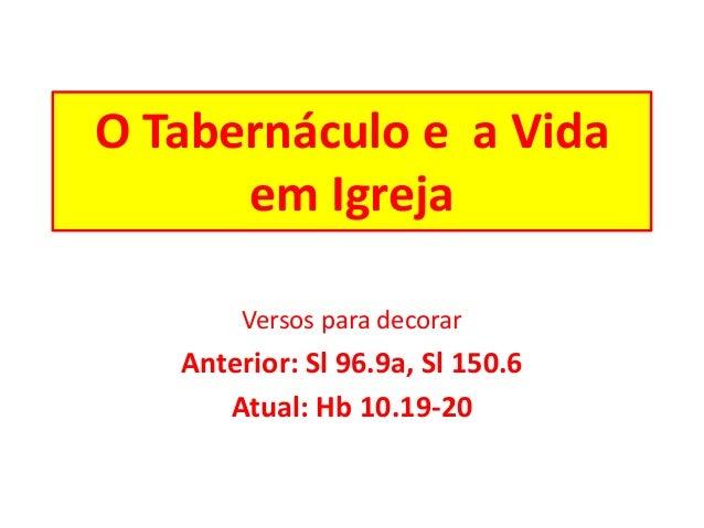 O Tabernáculo e a Vida em Igreja Versos para decorar Anterior: Sl 96.9a, Sl 150.6 Atual: Hb 10.19-20
