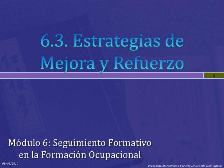 6.3. Estrategias de Mejora y Refuerzo<br />Módulo 6: Seguimiento Formativo en la Formación Ocupacional<br />09/08/2010<br ...