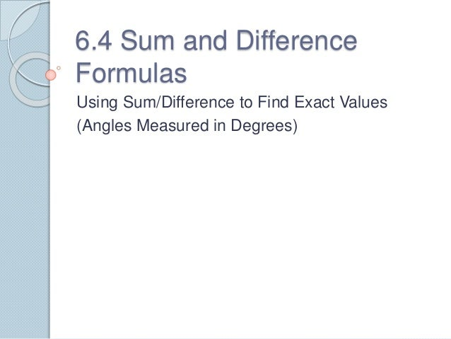 6.4 Sum and Difference Formulas Using Sum/Difference to Find Exact Values (Angles Measured in Degrees)