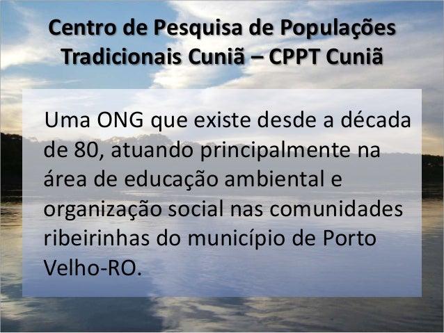 Centro de Pesquisa de Populações Tradicionais Cuniã – CPPT CuniãUma ONG que existe desde a décadade 80, atuando principalm...