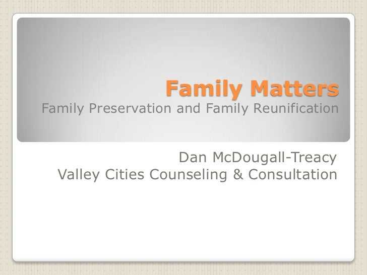 Family MattersFamily Preservation and Family Reunification <br />Dan McDougall-Treacy<br />Valley Cities Counseling & Cons...