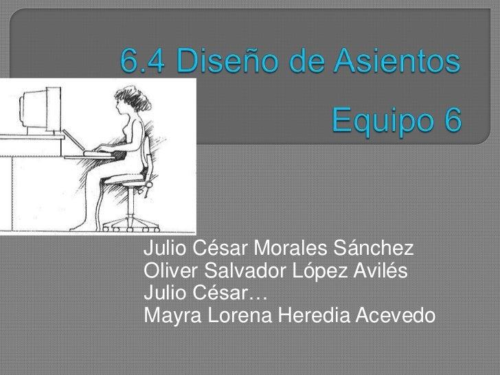 Equipo 6<br />6.4 Diseño de Asientos<br />Julio César Morales Sánchez<br />Oliver Salvador López Avilés<br />Julio César…<...