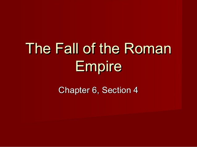 The Fall of the Roman       Empire    Chapter 6, Section 4