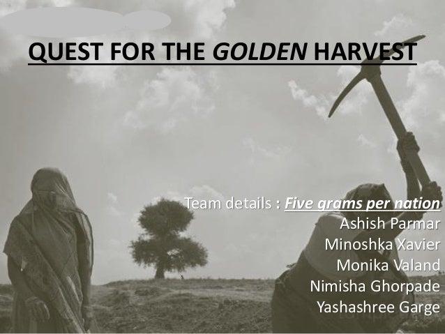 QUEST FOR THE GOLDEN HARVEST Team details : Five grams per nation Ashish Parmar Minoshka Xavier Monika Valand Nimisha Ghor...