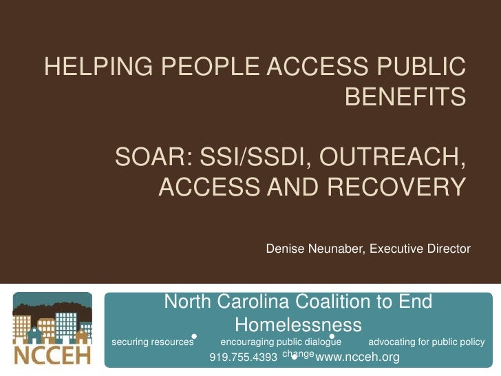 Helping People Access Public BenefitsSOAR: SSI/SSDI, Outreach, Access and Recovery<br />Denise Neunaber, Executive Directo...