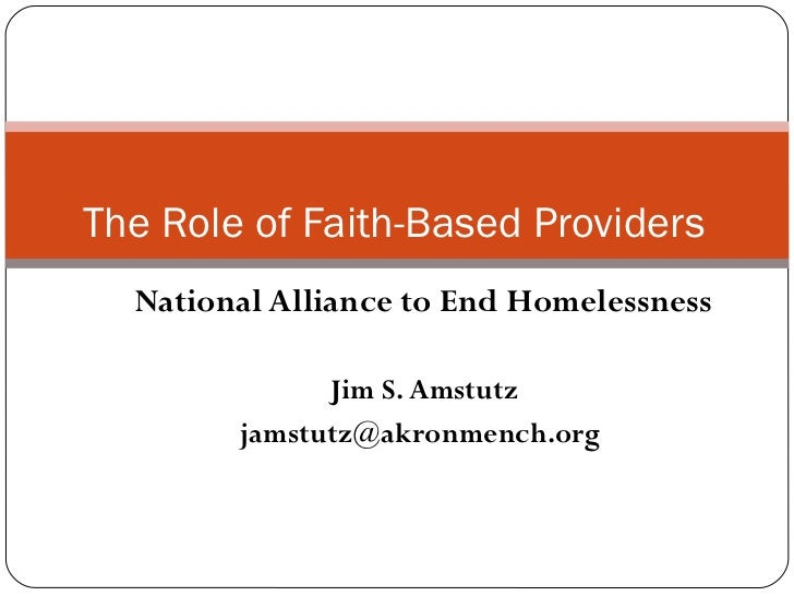 National Alliance to End Homelessness Jim S. Amstutz jamstutz@akronmench.org  The Role of Faith-Based Providers