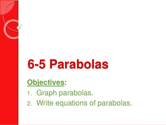 6-5 Parabolas Objectives: 1. Graph parabolas. 2. Write equations of parabolas.
