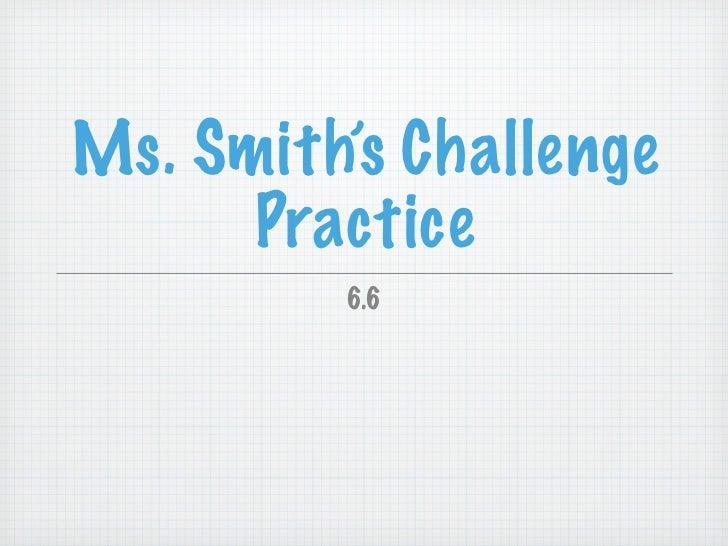 Ms. Smith's Challenge      Practice         6.6