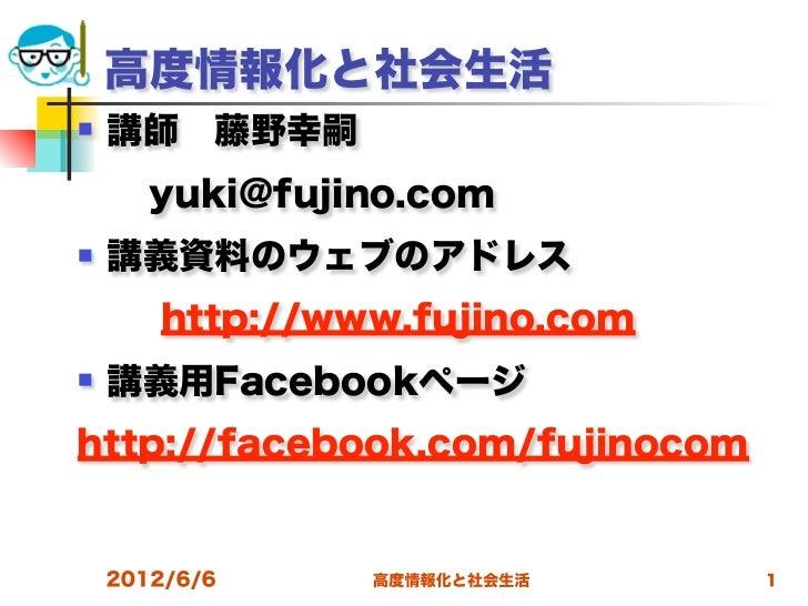 高度情報化と社会生活   講師藤野幸嗣yuki@fujino.com   講義資料のウェブのアドレス       http://www.fujino.com   講義用Facebookページhttp://facebook.com/f...