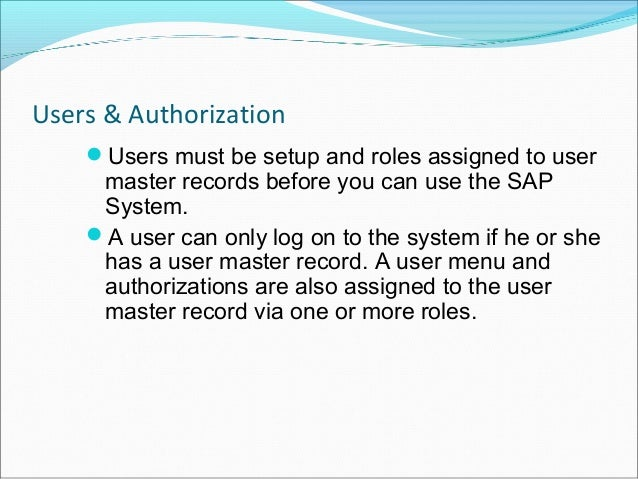 Users & Authorization    Users must be setup and roles assigned to user     master records before you can use the SAP    ...