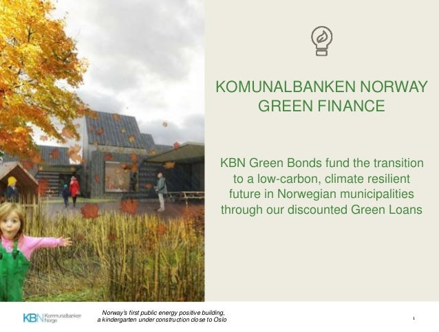 KOMUNALBANKEN NORWAY GREEN FINANCE KBN Green Bonds fund the transition to a low-carbon, climate resilient future in Norweg...