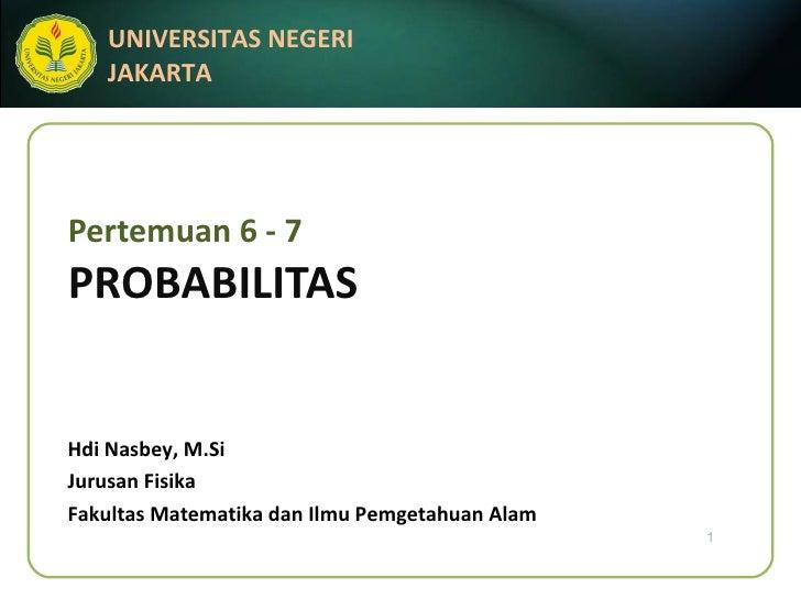 Pertemuan 6 - 7 PROBABILITAS Hdi Nasbey, M.Si Jurusan Fisika Fakultas Matematika dan Ilmu Pemgetahuan Alam