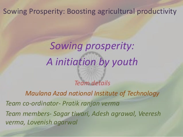 Sowing Prosperity: Boosting agricultural productivity Sowing prosperity: A initiation by youth Team details Maulana Azad n...