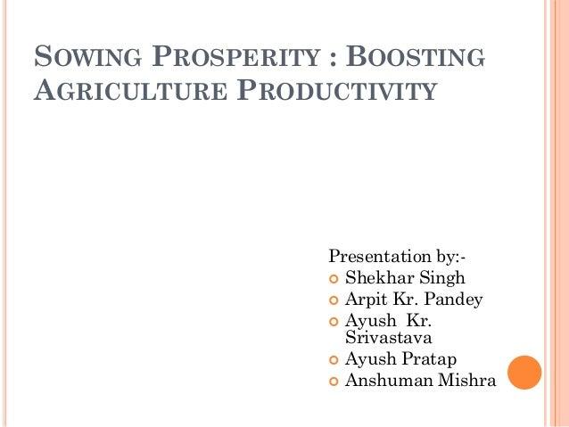 SOWING PROSPERITY : BOOSTING AGRICULTURE PRODUCTIVITY Presentation by:-  Shekhar Singh  Arpit Kr. Pandey  Ayush Kr. Sri...