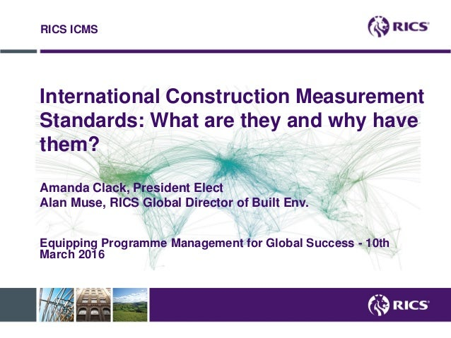 International Construction Measurement Standards: What are they and why have them? Amanda Clack, President Elect Alan Muse...
