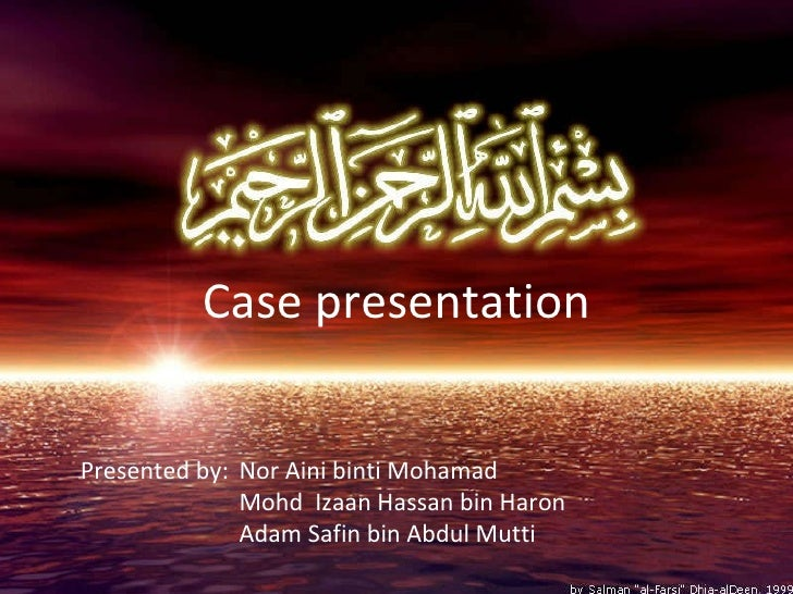 Case presentation Presented by:  Nor Aini binti Mohamad Mohd  Izaan Hassan bin Haron Adam Safin bin Abdul Mutti