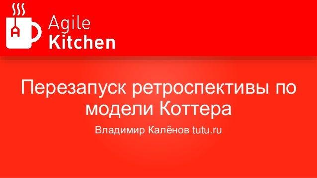 Перезапуск ретроспективы по модели Коттера Владимир Калёнов tutu.ru