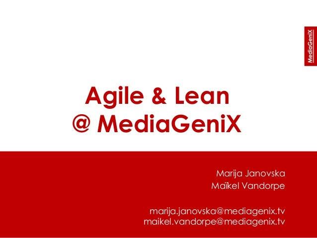 Agile & Lean @ MediaGeniX Marija Janovska Maïkel Vandorpe marija.janovska@mediagenix.tv maikel.vandorpe@mediagenix.tv