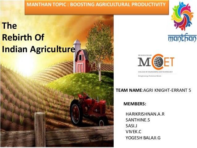 HARIKRISHNAN.A.R SANTHINE.S SASI.J VIVEK.C YOGESH BALAJI.G The Rebirth Of Indian Agriculture MANTHAN TOPIC : BOOSTING AGRI...