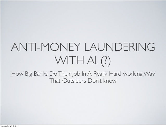 ANTI-MONEY LAUNDERING WITH AI (?) How Big Banks DoTheir Job In A Really Hard-working Way That Outsiders Don't know 13年8月20...