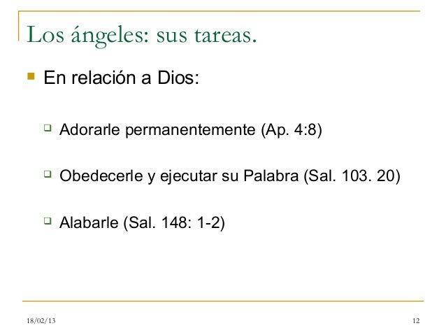 Los ángeles: sus tareas.   En relación a Dios:          Adorarle permanentemente (Ap. 4:8)          Obedecerle y ejecut...