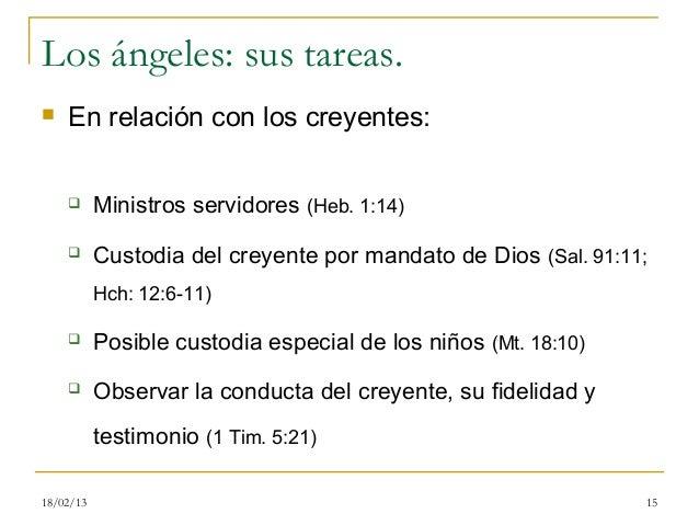 Los ángeles: sus tareas.   En relación con los creyentes:          Ministros servidores (Heb. 1:14)          Custodia d...