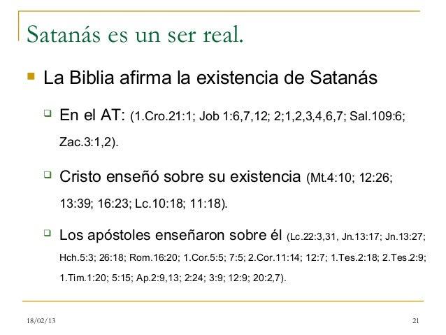 Satanás es un ser real.   La Biblia afirma la existencia de Satanás          En el AT: (1.Cro.21:1; Job 1:6,7,12; 2;1,2,...