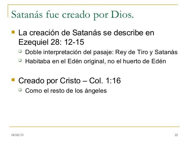 Satanás fue creado por Dios.   La creación de Satanás se describe en    Ezequiel 28: 12-15          Doble interpretación...