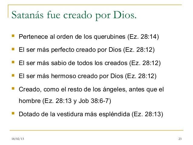 Satanás fue creado por Dios.   Pertenece al orden de los querubines (Ez. 28:14)   El ser más perfecto creado por Dios (E...