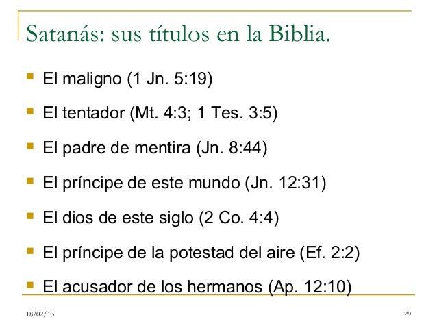 Satanás: sus títulos en la Biblia.   El maligno (1 Jn. 5:19)   El tentador (Mt. 4:3; 1 Tes. 3:5)   El padre de mentira ...