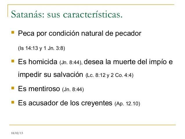 Satanás: sus características.   Peca por condición natural de pecador    (Is 14:13 y 1 Jn. 3:8)   Es homicida (Jn. 8:44)...