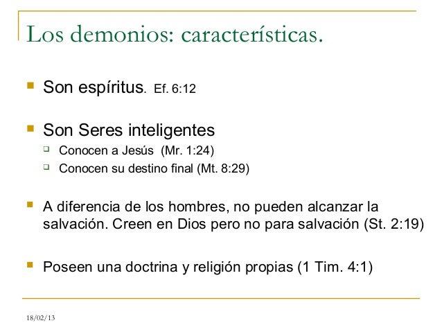 Los demonios: características.   Son espíritus.          Ef. 6:12   Son Seres inteligentes          Conocen a Jesús (Mr...