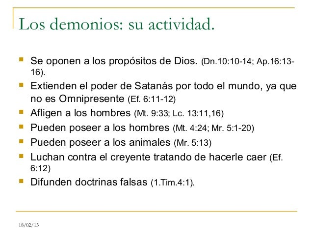 Los demonios: su actividad.   Se oponen a los propósitos de Dios. (Dn.10:10-14; Ap.16:13-    16).   Extienden el poder d...