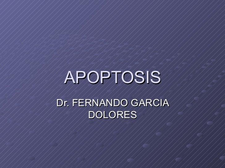 APOPTOSIS Dr. FERNANDO GARCIA DOLORES