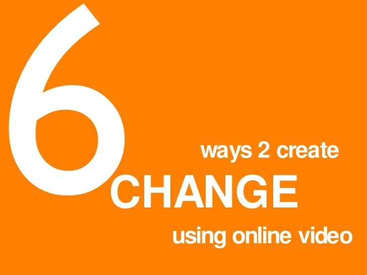 6 ways 2 create CHANGE using online video