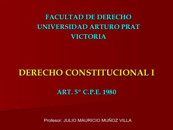 DERECHO CONSTITUCIONAL I ART. 5º C.P.E. 1980 FACULTAD DE DERECHO UNIVERSIDAD ARTURO PRAT VICTORIA Profesor: JULIO MAURICIO...