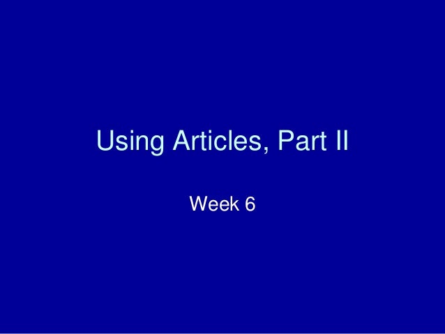 Using Articles, Part II Week 6
