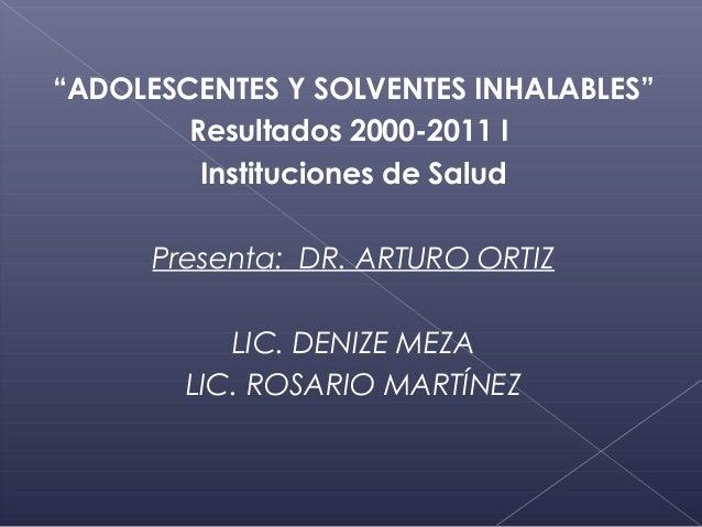 """""""ADOLESCENTES Y SOLVENTES INHALABLES""""        Resultados 2000-2011 I         Instituciones de Salud      Presenta: DR. ARTU..."""