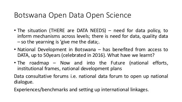 Botswana Open Data Open Science • The situation (THERE are DATA NEEDS) – need for data policy, to inform mechanisms across...