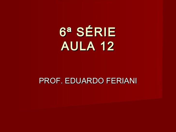 6ª SÉRIE    AULA 12PROF. EDUARDO FERIANI
