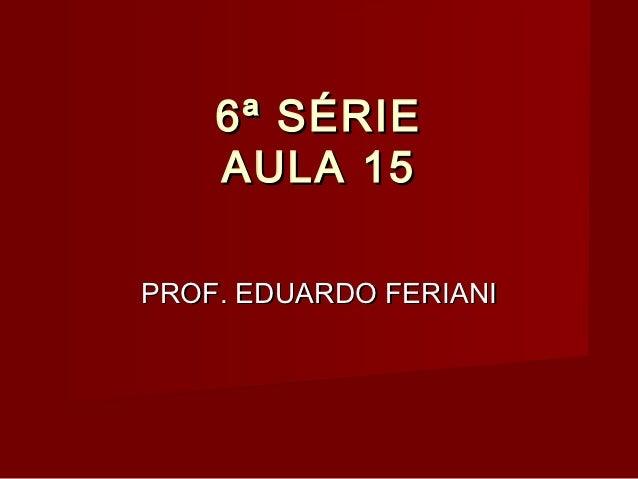 6ª SÉRIE    AULA 15PROF. EDUARDO FERIANI