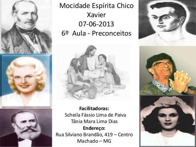 Mocidade Espírita ChicoXavier07-06-20136º Aula - PreconceitosFacilitadoras:Scheila Fássio Lima de PaivaTânia Mara Lima Dia...