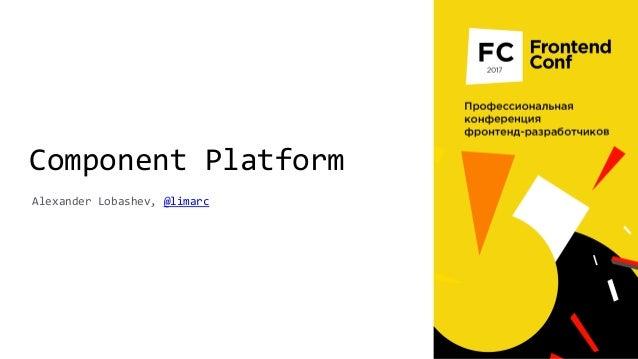 Component Platform Alexander Lobashev, @limarc