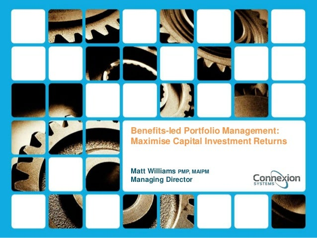 Benefits-led Portfolio Management: Maximise Capital Investment Returns Matt Williams PMP, MAIPM Managing Director