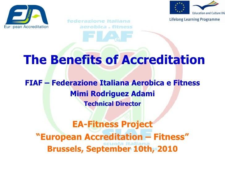 The Benefits of Accreditation FIAF – Federazione Italiana Aerobica e Fitness Mimi Rodriguez Adami Technical Director EA-Fi...