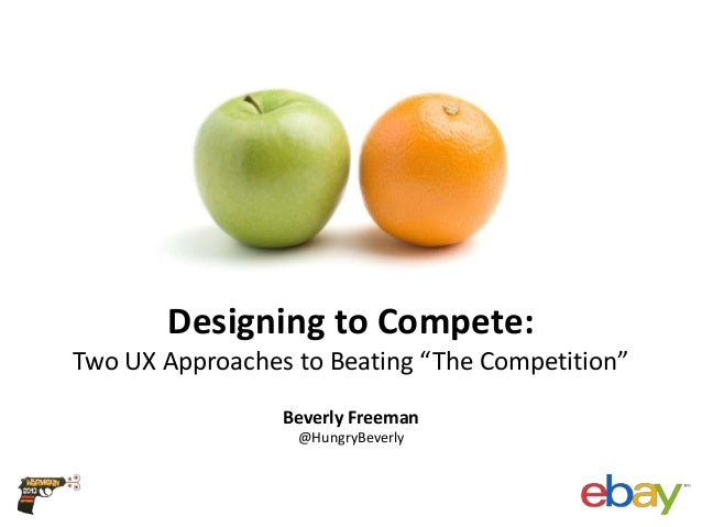 """Designing to Compete: Two UX Approaches to Beating """"The Competition"""" Beverly Freeman @HungryBeverly"""