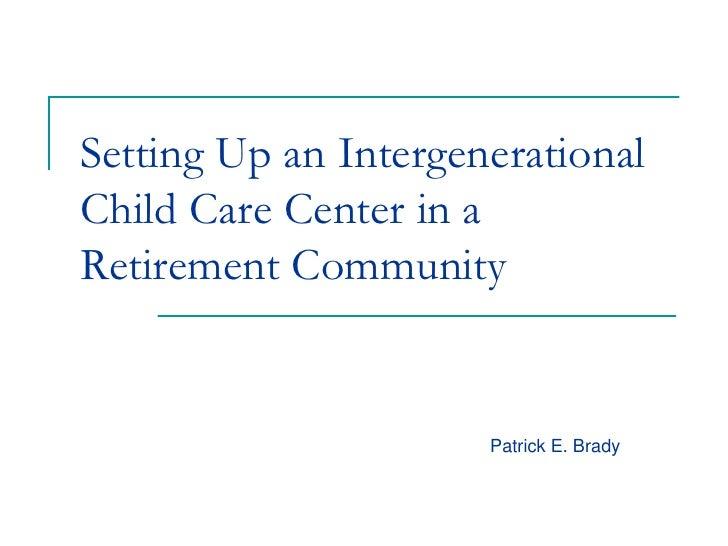 Setting Up an IntergenerationalChild Care Center in aRetirement Community                      Patrick E. Brady
